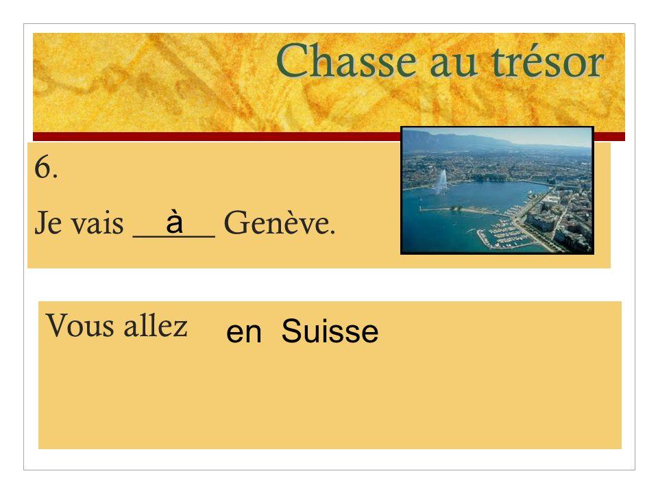 Chasse au trésor 6. Je vais _____ Genève. Vous allez Suisse à en