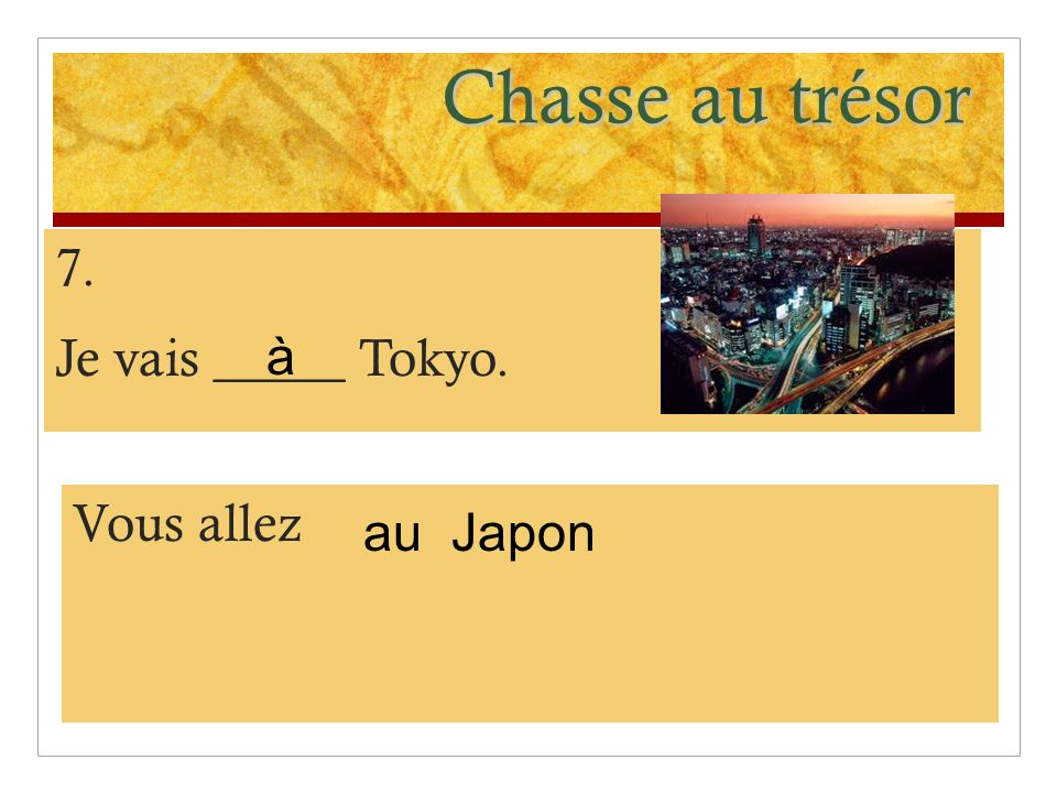 Chasse au trésor 7. Je vais _____ Tokyo. Vous allez Japon à au
