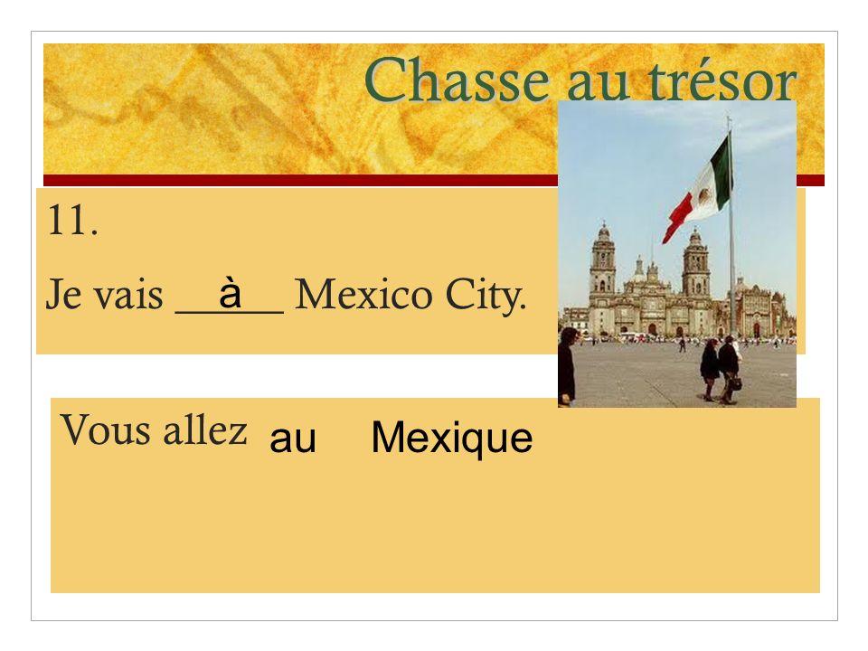 Chasse au trésor 11. Je vais _____ Mexico City. Vous allez Mexique à au