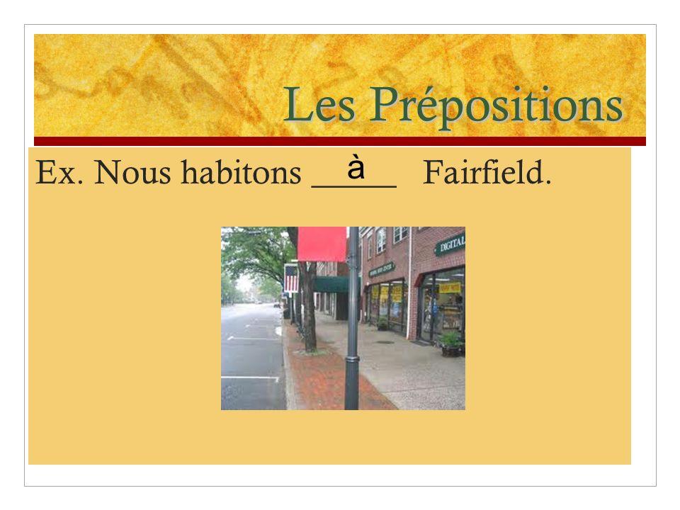 Les Prépositions Ex. Nous habitons _____ Fairfield. à