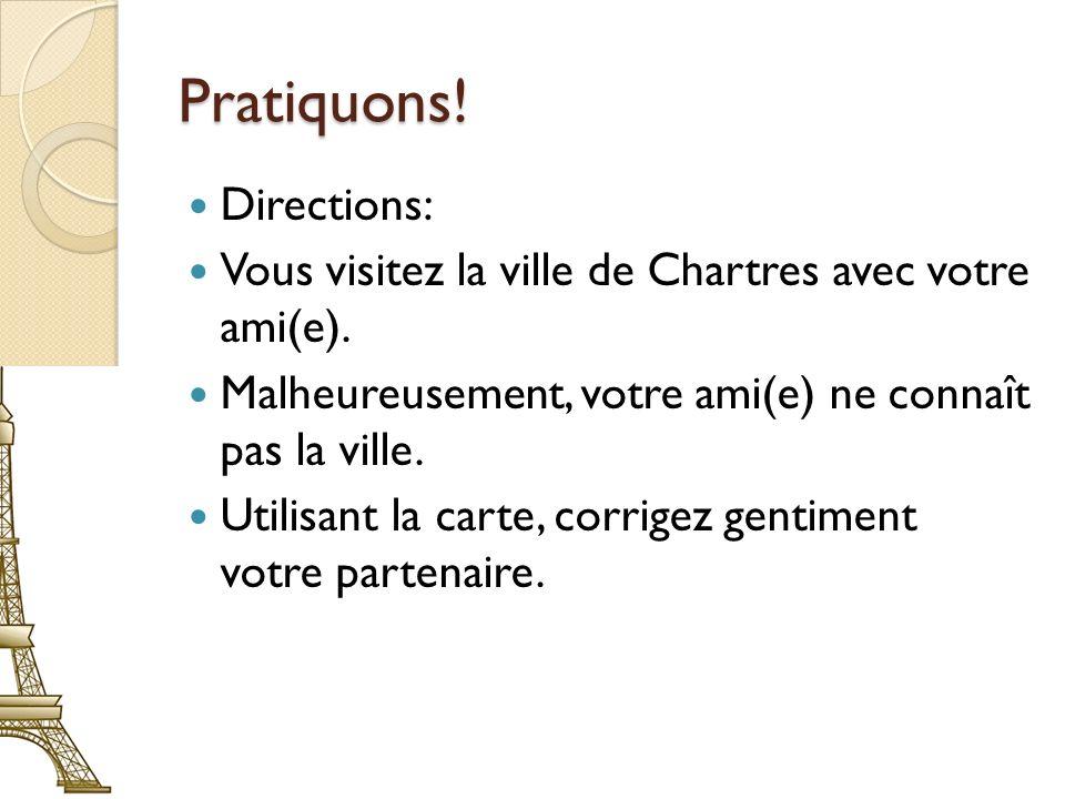 Pratiquons! Directions: Vous visitez la ville de Chartres avec votre ami(e). Malheureusement, votre ami(e) ne connaît pas la ville. Utilisant la carte