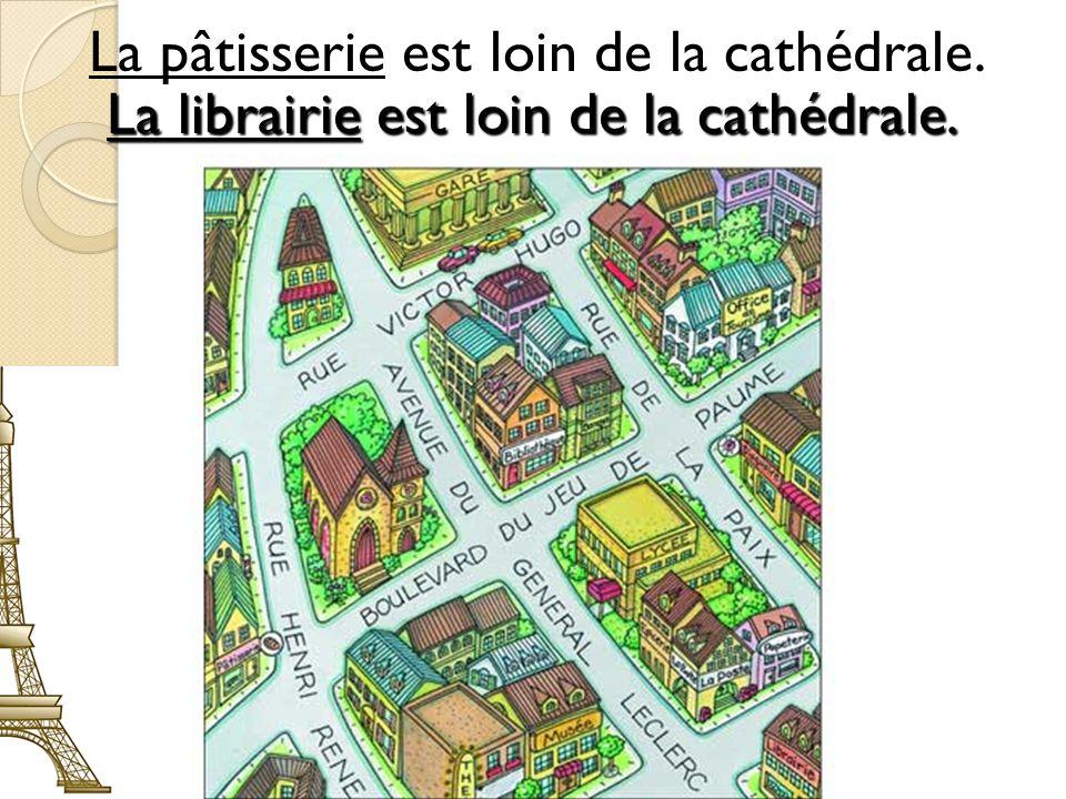 #2 La pâtisserie est loin de la cathédrale. La librairie est loin de la cathédrale.