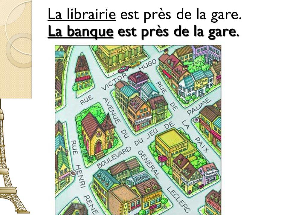 #7 La librairie est près de la gare. La banque est près de la gare.