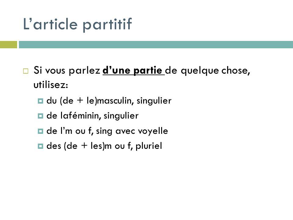 Larticle partitif Si vous parlez dune partie de quelque chose, utilisez: du (de + le)masculin, singulier de laféminin, singulier de lm ou f, sing avec voyelle des (de + les)m ou f, pluriel