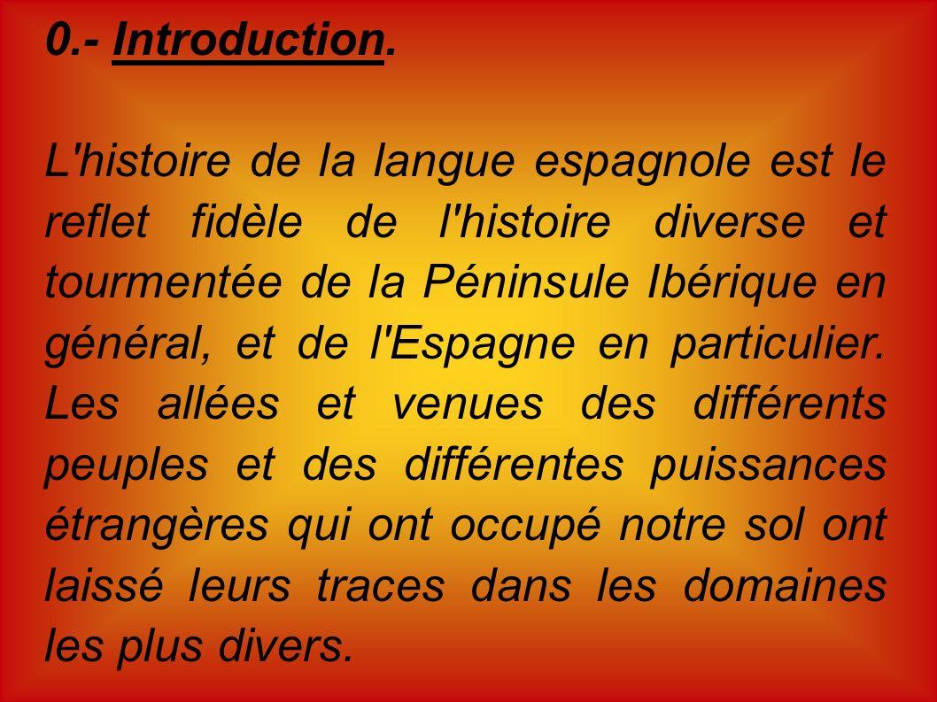 0.- Introduction. L'histoire de la langue espagnole est le reflet fidèle de l'histoire diverse et tourmentée de la Péninsule Ibérique en général, et d
