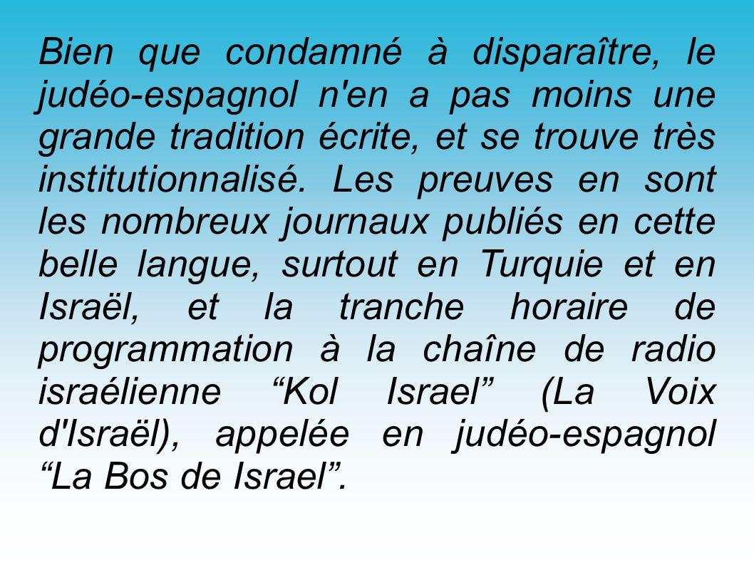 Bien que condamné à disparaître, le judéo-espagnol n'en a pas moins une grande tradition écrite, et se trouve très institutionnalisé. Les preuves en s