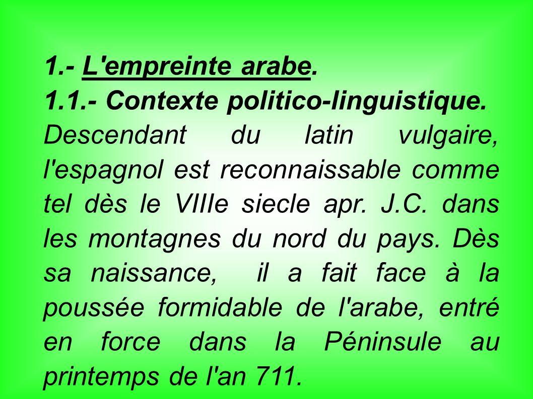 1.- L'empreinte arabe. 1.1.- Contexte politico-linguistique. Descendant du latin vulgaire, l'espagnol est reconnaissable comme tel dès le VIIIe siecle