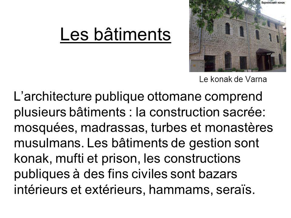 Les bâtiments Le konak de Varna Larchitecture publique ottomane comprend plusieurs bâtiments : la construction sacrée: mosquées, madrassas, turbes et