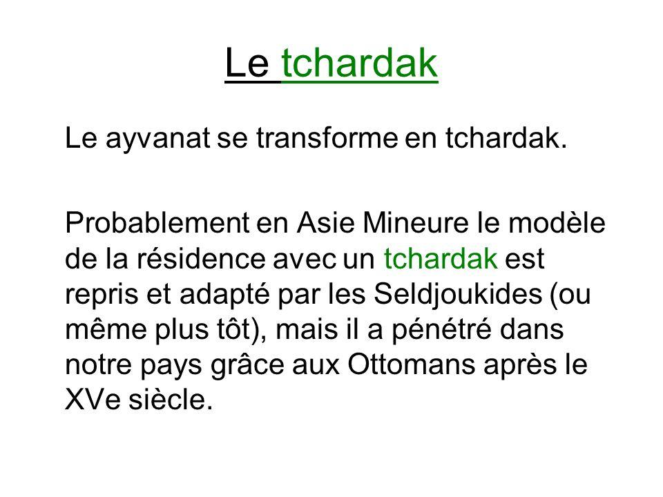 Le tchardak Le ayvanat se transforme en tchardak. Probablement en Asie Mineure le modèle de la résidence avec un tchardak est repris et adapté par les