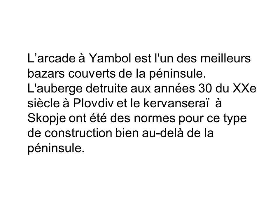Larcade à Yambol est l'un des meilleurs bazars couverts de la péninsule. L'auberge detruite aux années 30 du XXe siècle à Plovdiv et le kervanseraï à