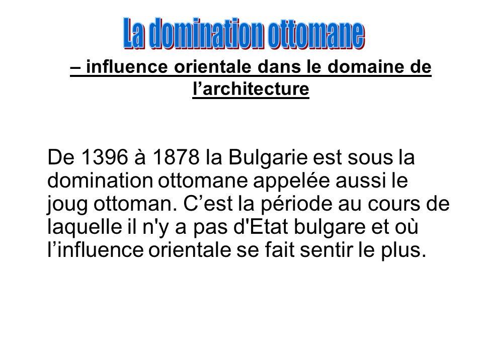 – influence orientale dans le domaine de larchitecture De 1396 à 1878 la Bulgarie est sous la domination ottomane appelée aussi le joug ottoman. Cest
