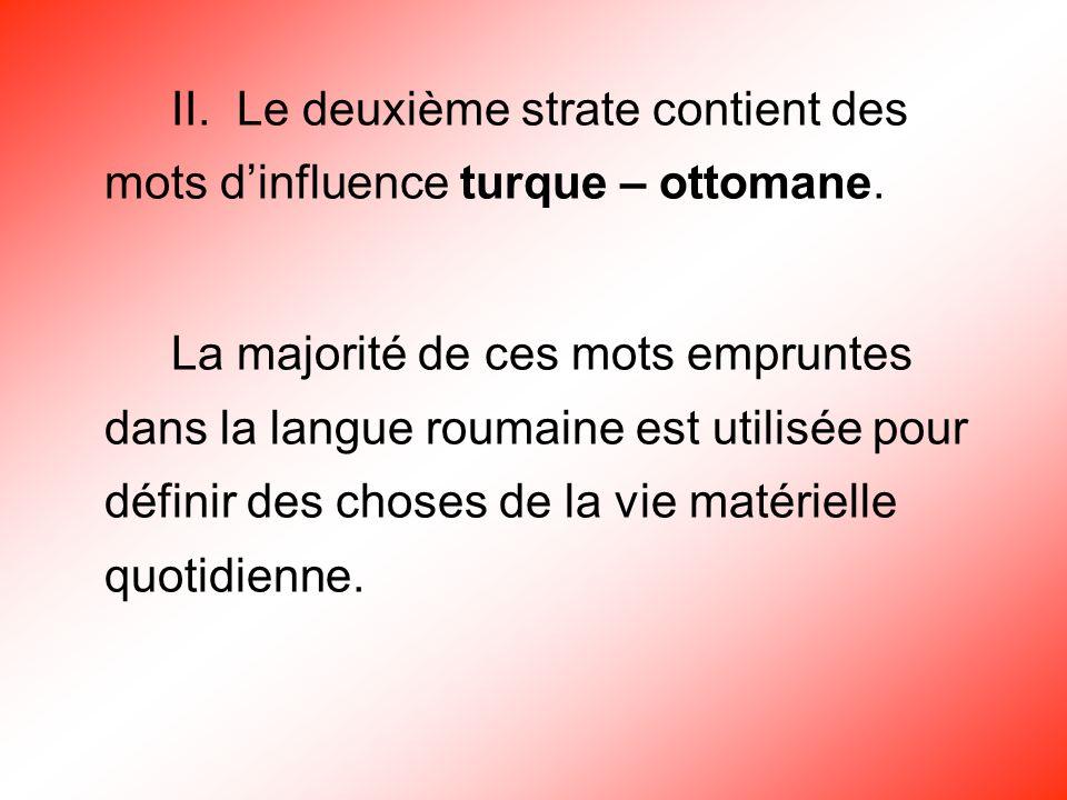 II. Le deuxième strate contient des mots dinfluence turque – ottomane. La majorité de ces mots empruntes dans la langue roumaine est utilisée pour déf