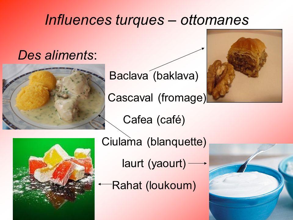 Influences turques – ottomanes Des aliments: Baclava (baklava) Cascaval (fromage) Cafea (café) Ciulama (blanquette) Iaurt (yaourt) Rahat (loukoum)