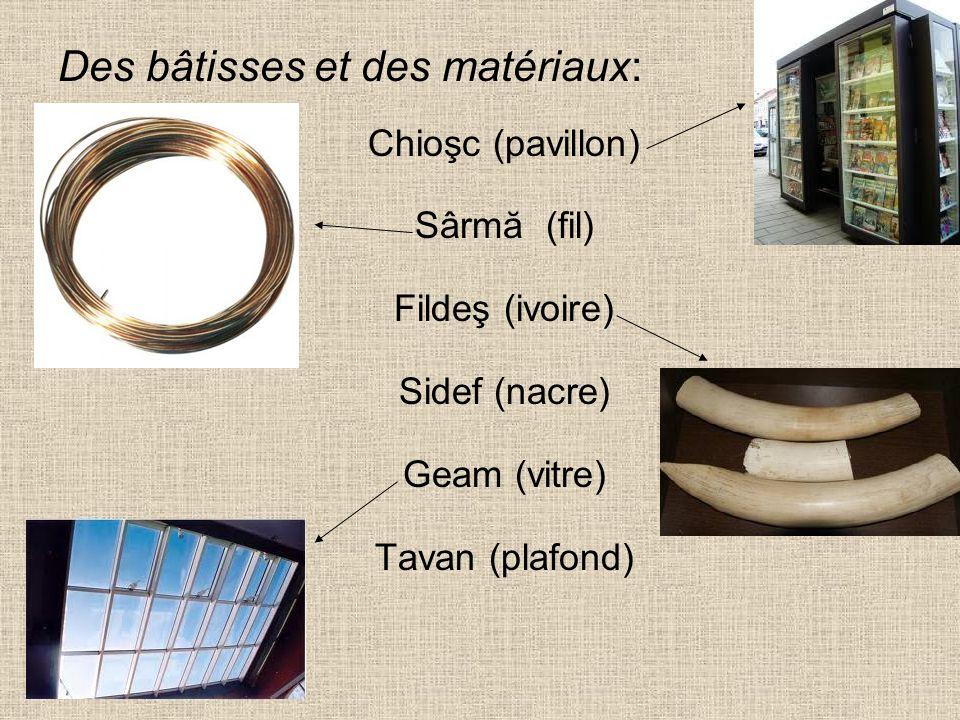 Des bâtisses et des matériaux: Chioşc (pavillon) Sârmă (fil) Fildeş (ivoire) Sidef (nacre) Geam (vitre) Tavan (plafond)