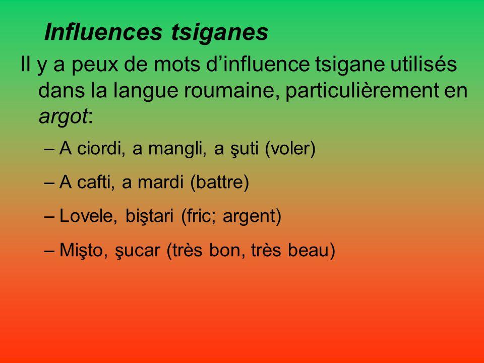 Influences tsiganes Il y a peux de mots dinfluence tsigane utilisés dans la langue roumaine, particulièrement en argot: –A ciordi, a mangli, a şuti (v