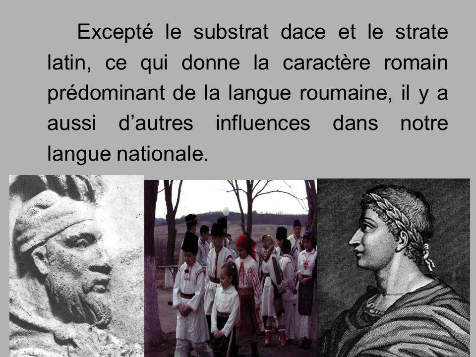 Excepté le substrat dace et le strate latin, ce qui donne la caractère romain prédominant de la langue roumaine, il y a aussi dautres influences dans