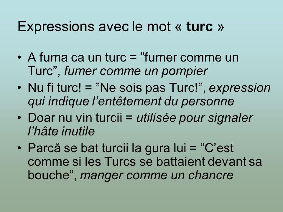 Expressions avec le mot « turc » A fuma ca un turc = fumer comme un Turc, fumer comme un pompier Nu fi turc! = Ne sois pas Turc!, expression qui indiq