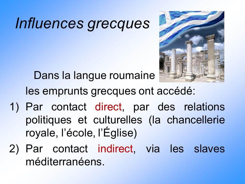 Influences grecques Dans la langue roumaine les emprunts grecques ont accédé: 1)Par contact direct, par des relations politiques et culturelles (la ch