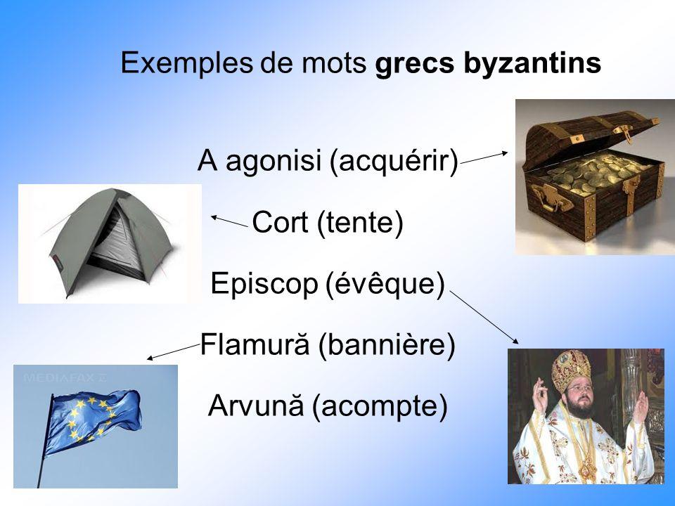 Exemples de mots grecs byzantins A agonisi (acquérir) Cort (tente) Episcop (évêque) Flamură (bannière) Arvună (acompte)