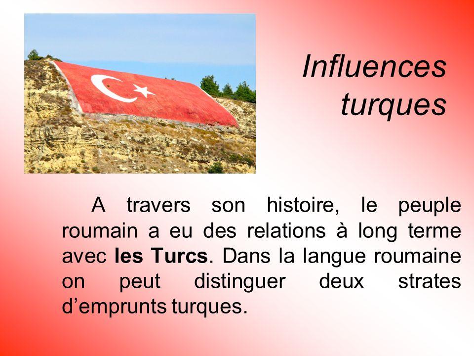 Influences turques A travers son histoire, le peuple roumain a eu des relations à long terme avec les Turcs. Dans la langue roumaine on peut distingue