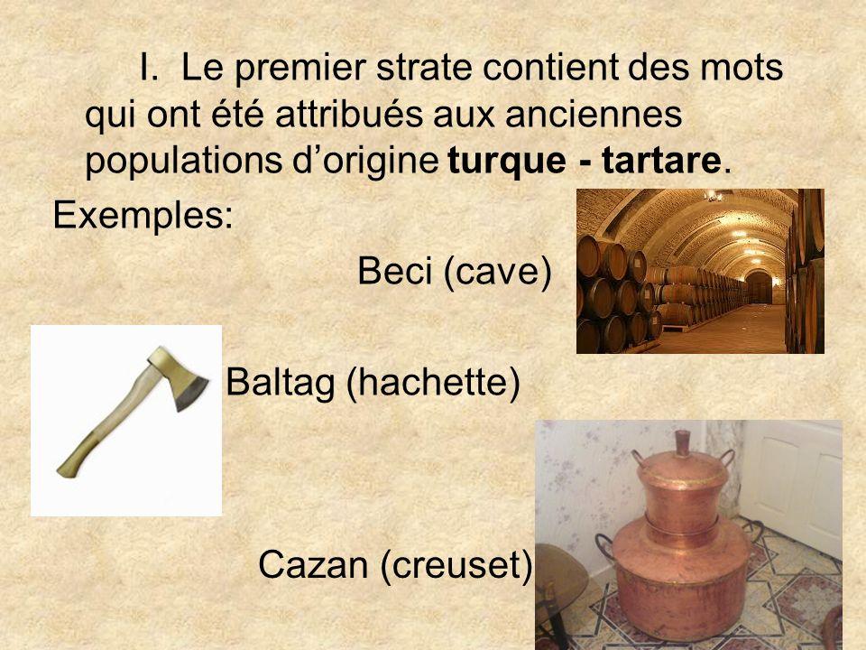 I. Le premier strate contient des mots qui ont été attribués aux anciennes populations dorigine turque - tartare. Exemples: Beci (cave) Baltag (hachet