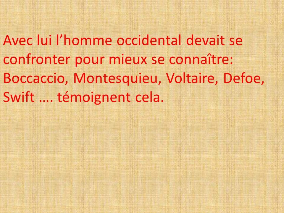 Avec lui lhomme occidental devait se confronter pour mieux se connaître: Boccaccio, Montesquieu, Voltaire, Defoe, Swift ….