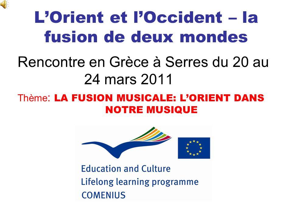 LOrient et lOccident – la fusion de deux mondes Rencontre en Grèce à Serres du 20 au 24 mars 2011 Thème : LA FUSION MUSICALE: LORIENT DANS NOTRE MUSIQ