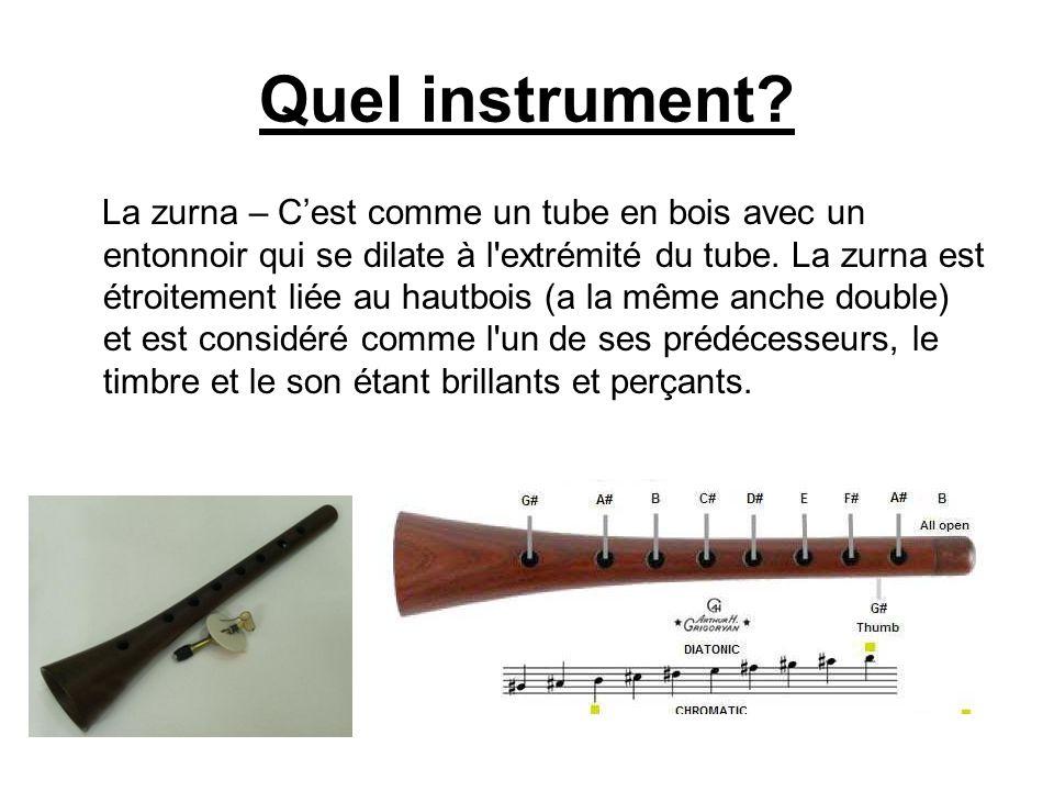 Quel instrument? La zurna – Cest comme un tube en bois avec un entonnoir qui se dilate à l'extrémité du tube. La zurna est étroitement liée au hautboi