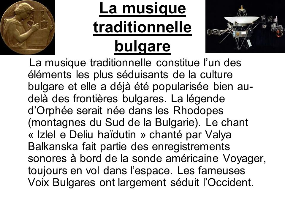 La musique traditionnelle bulgare La musique traditionnelle constitue lun des éléments les plus séduisants de la culture bulgare et elle a déjà été po