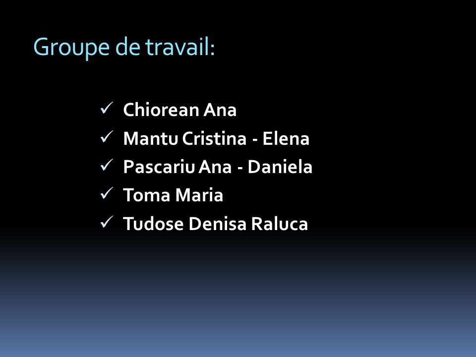 Groupe de travail: Chiorean Ana Mantu Cristina - Elena Pascariu Ana - Daniela Toma Maria Tudose Denisa Raluca