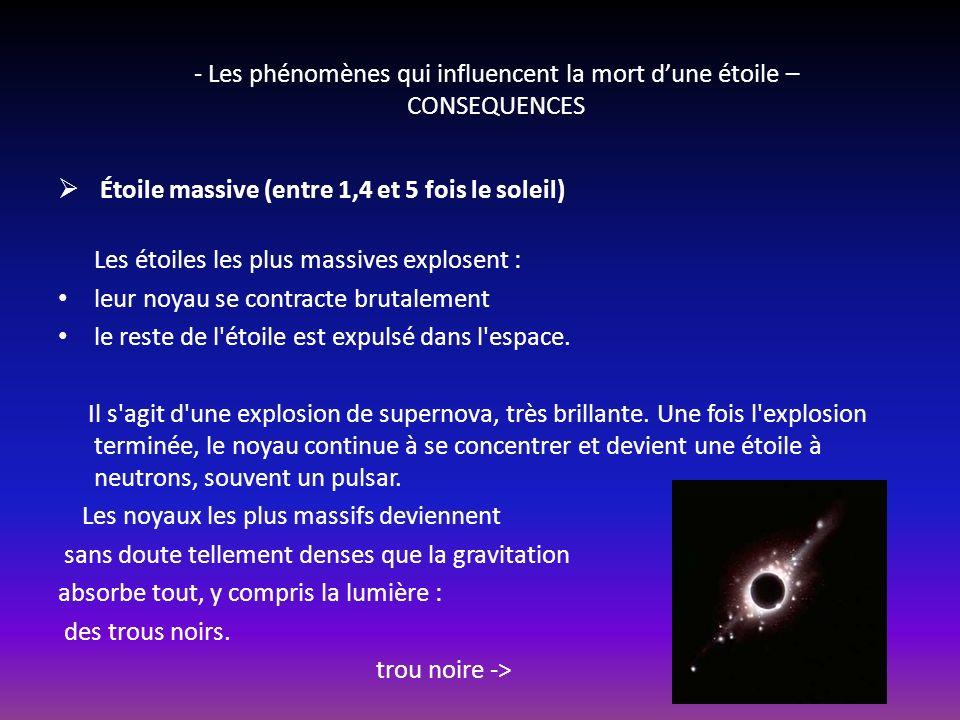 - Les phénomènes qui influencent la mort dune étoile – CONSEQUENCES Mort, deux scenarios: Étoile ordinaire Une fois son hélium épuisé, l étoile devient de plus en plus dense et maigrit alors que son atmosphère, très instable, se dilue dans l espace.