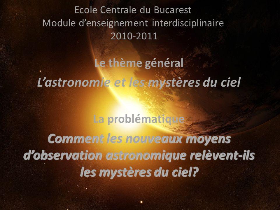 Ecole Centrale du Bucarest Module denseignement interdisciplinaire 2010-2011 Le thème général Lastronomie et les mystères du ciel La problématique Com