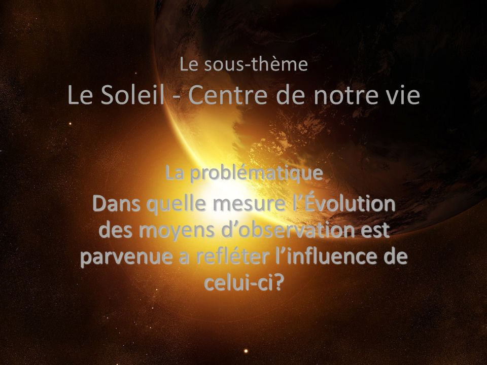 Le sous-thème Le Soleil - Centre de notre vie La problématique Dans quelle mesure lÉvolution des moyens dobservation est parvenue a refléter linfluenc