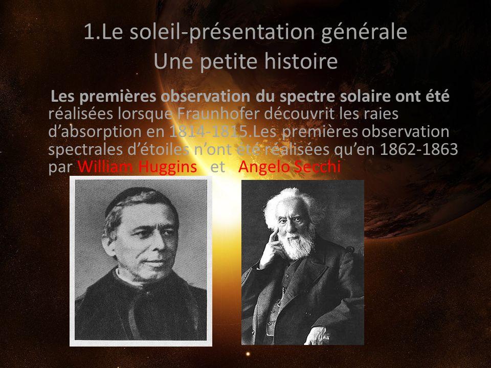 1.Le soleil-présentation générale Une petite histoire Les premières observation du spectre solaire ont été réalisées lorsque Fraunhofer découvrit les