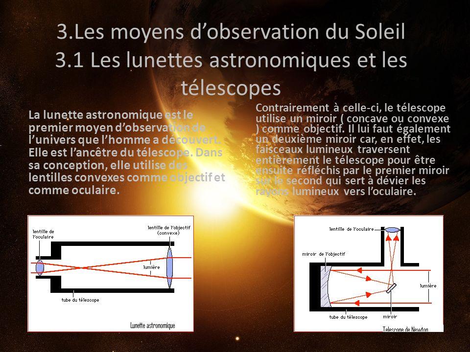 3.Les moyens dobservation du Soleil 3.1 Les lunettes astronomiques et les télescopes La lunette astronomique est le premier moyen dobservation de luni