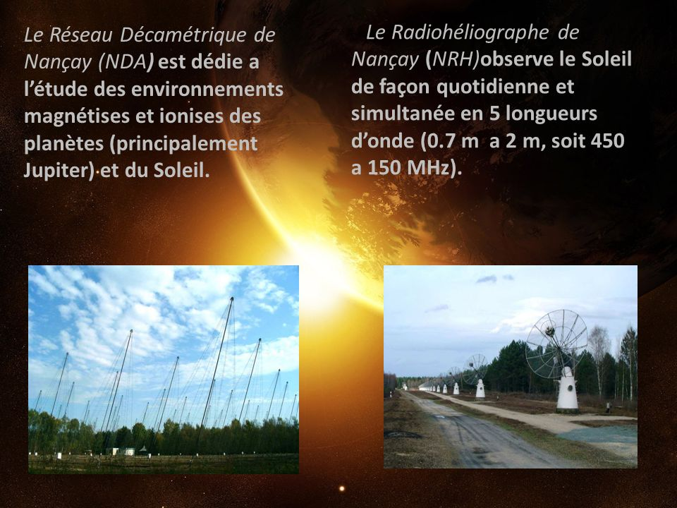 Le Réseau Décamétrique de Nançay (NDA) est dédie a létude des environnements magnétises et ionises des planètes (principalement Jupiter) et du Soleil.
