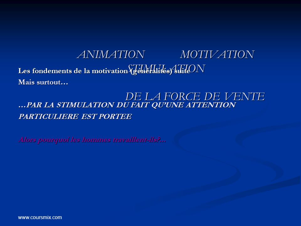 www.coursmix.com ANIMATION MOTIVATION STIMULATION DE LA FORCE DE VENTE ANIMATION MOTIVATION STIMULATION DE LA FORCE DE VENTE Les fondements de la moti