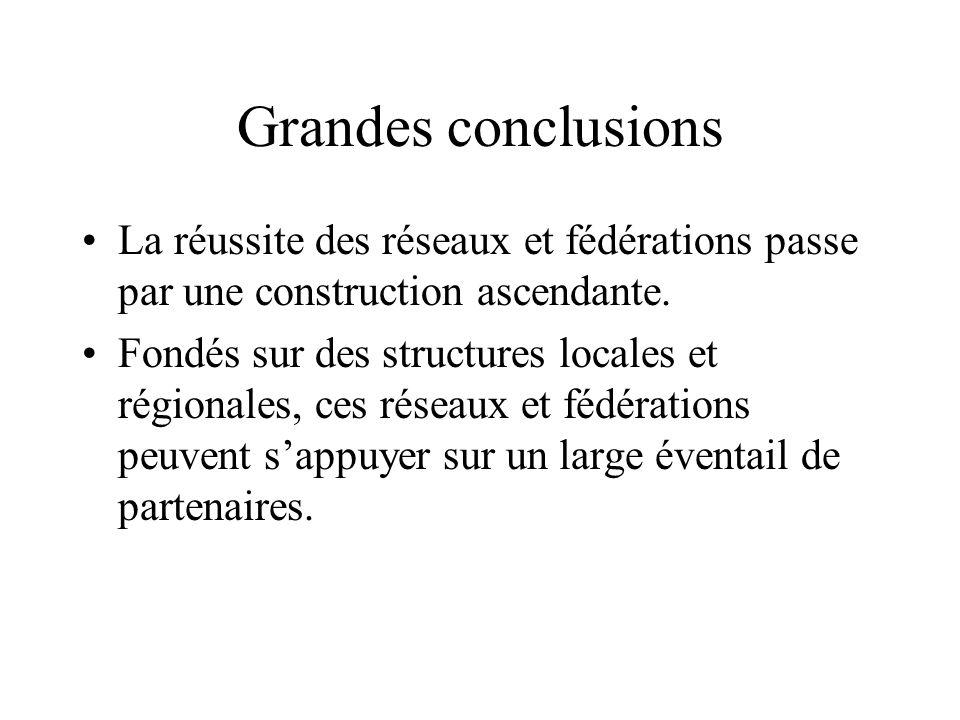 Grandes conclusions La réussite des réseaux et fédérations passe par une construction ascendante. Fondés sur des structures locales et régionales, ces