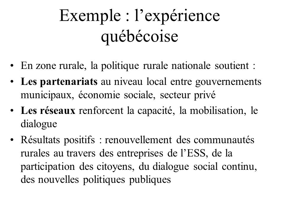 Exemple : lexpérience québécoise En zone urbaine, corporations de développement économique communautaire (CDEC) fondées sur des partenariats entre acteurs privés, économie sociale, monde du travail, institutions, acteurs culturels, associations, 3 niveaux de gouvernement.