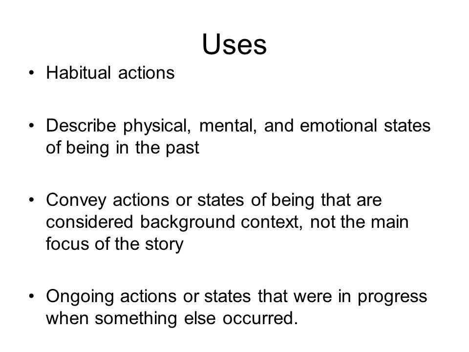 Uses Habitual actions Describe physical, mental, and emotional states of being in the past Convey actions or states of being that are considered background context, not the main focus of the story Ongoing actions or states that were in progress when something else occurred.