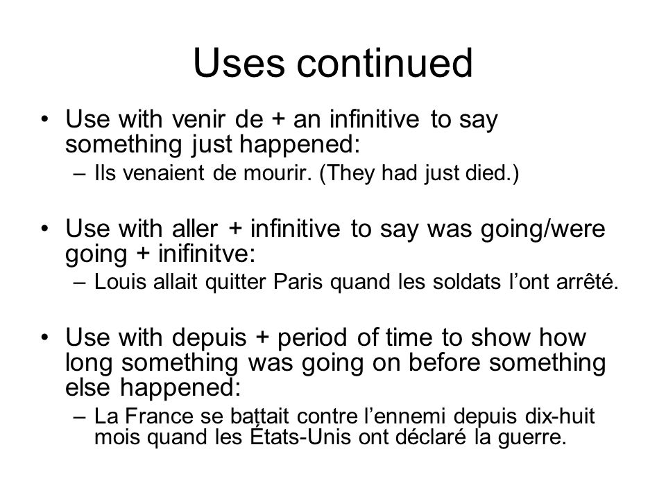 Uses continued Use with venir de + an infinitive to say something just happened: –Ils venaient de mourir.