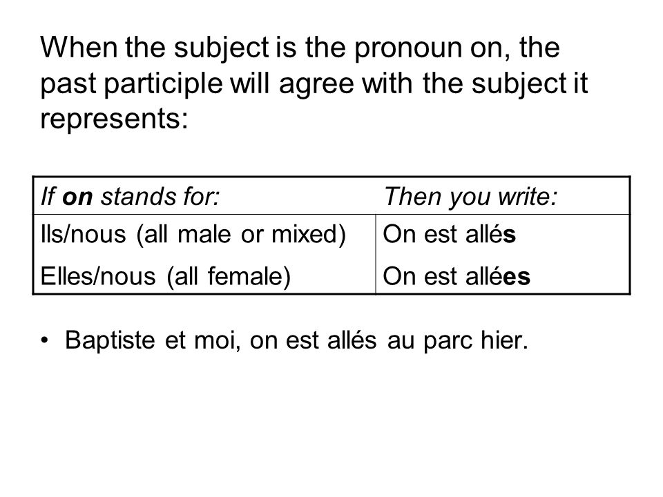 When the subject is the pronoun on, the past participle will agree with the subject it represents: Baptiste et moi, on est allés au parc hier. If on s