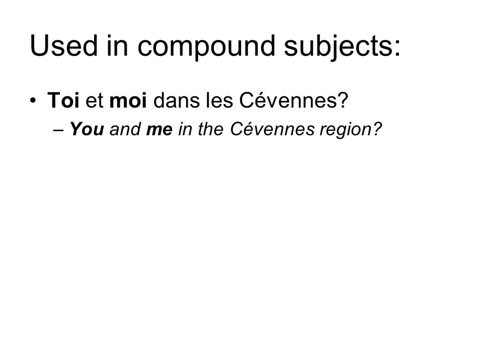 Used in compound subjects: Toi et moi dans les Cévennes? –You and me in the Cévennes region?