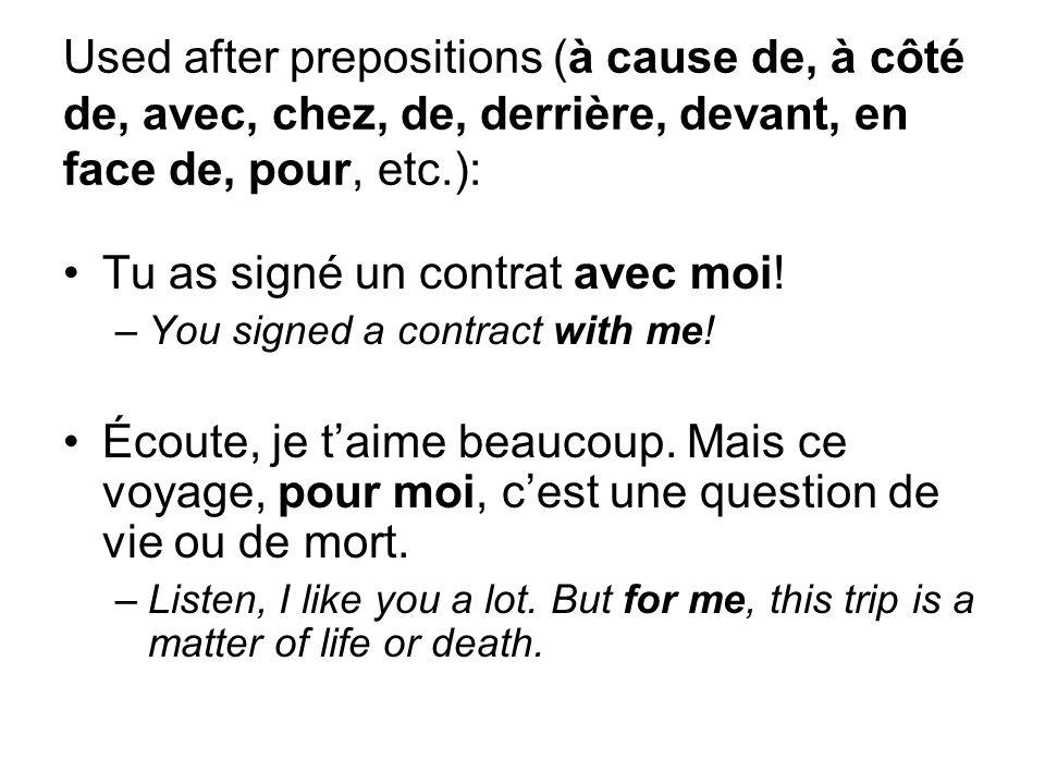 Used after prepositions (à cause de, à côté de, avec, chez, de, derrière, devant, en face de, pour, etc.): Tu as signé un contrat avec moi.