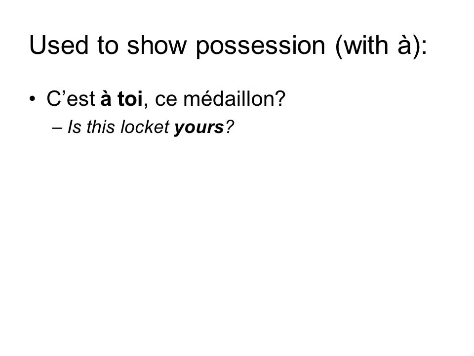 Used to show possession (with à): Cest à toi, ce médaillon? –Is this locket yours?