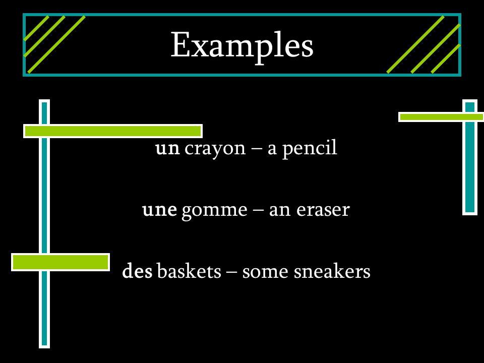 Examples un crayon – a pencil une gomme – an eraser des baskets – some sneakers