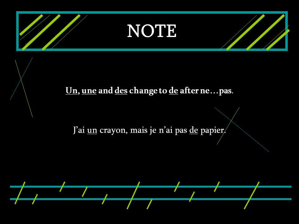 NOTE Un, une and des change to de after ne…pas. Jai un crayon, mais je nai pas de papier.