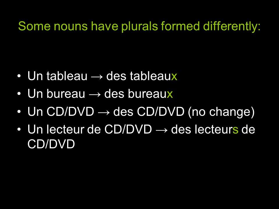Some nouns have plurals formed differently: Un tableau des tableaux Un bureau des bureaux Un CD/DVD des CD/DVD (no change) Un lecteur de CD/DVD des le