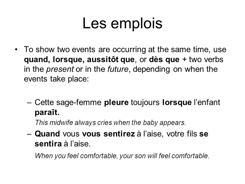 Les emplois Use quand, lorsque, aussitôt que, or dès que + a future-tense verb + an imperative to show a future action and a command connected with it: –Quand tu verras Pierre, viens me chercher.