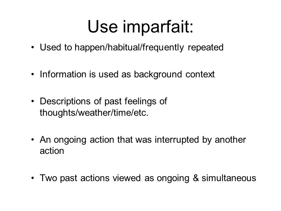 Use imparfait: Used to happen/habitual/frequently repeated Information is used as background context Descriptions of past feelings of thoughts/weather/time/etc.